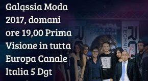 GALASSIA MODA 2017, DOMANI ORE 19:00 PRIMA VISIONE IN TUTTA EUROPA CANALE ITALIA 5 DGT CANALE 280- SKY CANALE 281